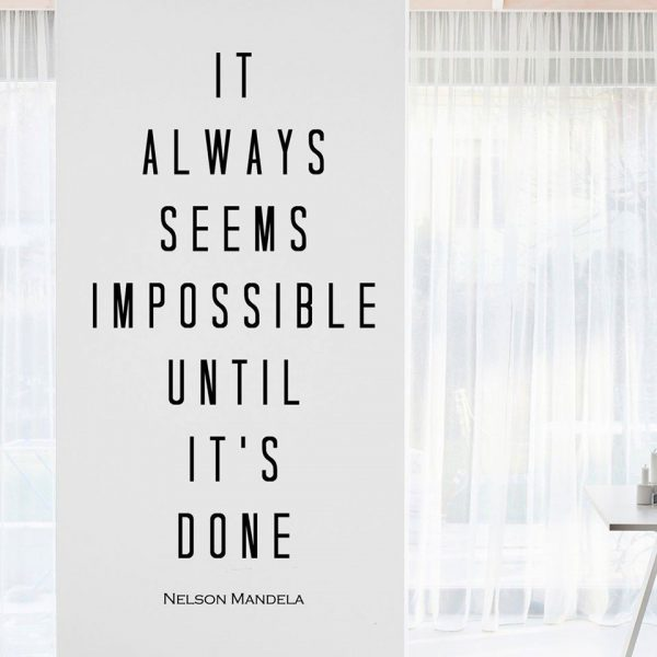 IT ALWAYS SEEMS IMPOSSIBLE UNTIL IT'S DONE